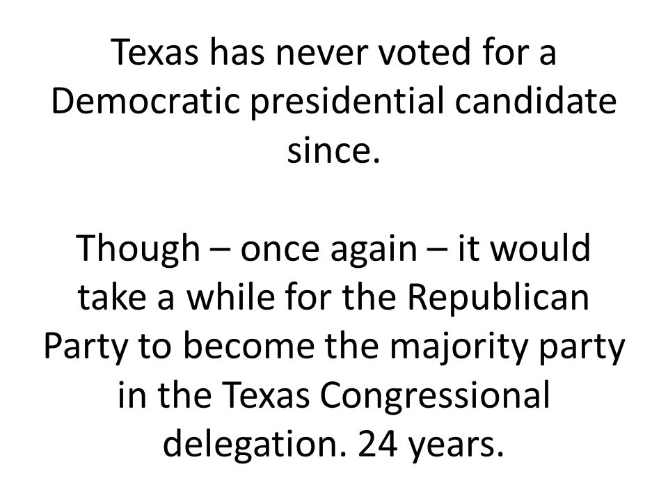 Texas has never voted for a Democratic presidential candidate since