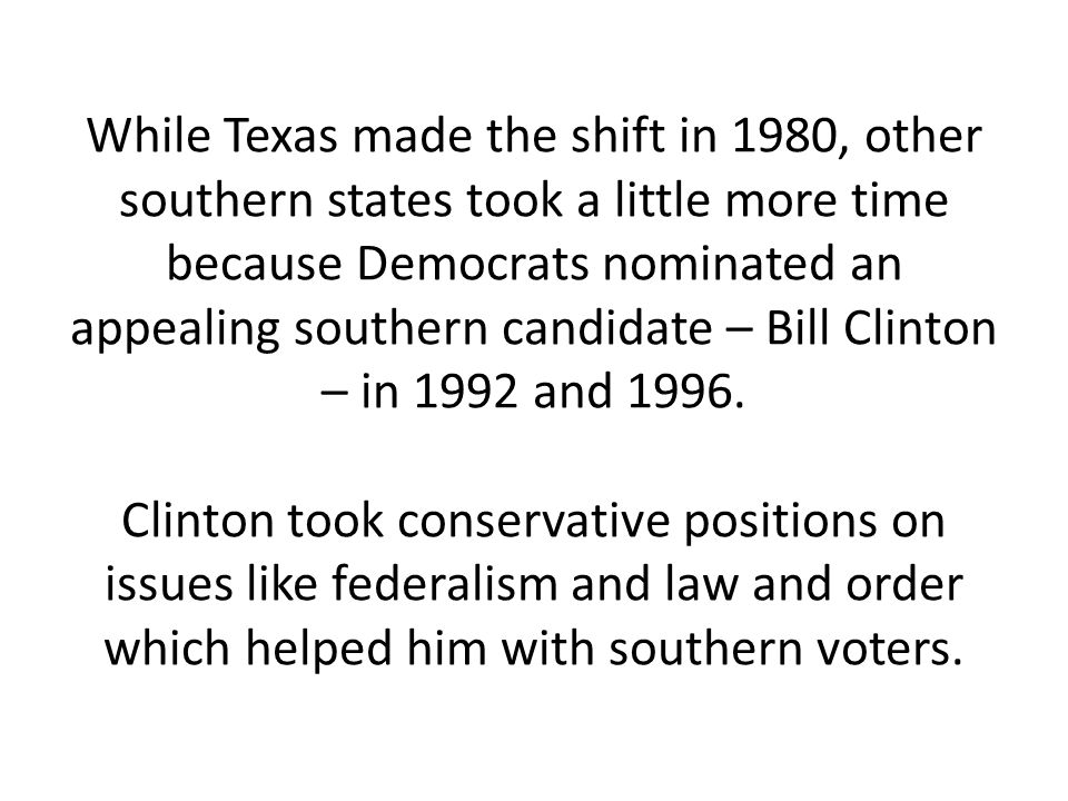 While Texas made the shift in 1980, other southern states took a little more time because Democrats nominated an appealing southern candidate – Bill Clinton – in 1992 and 1996.