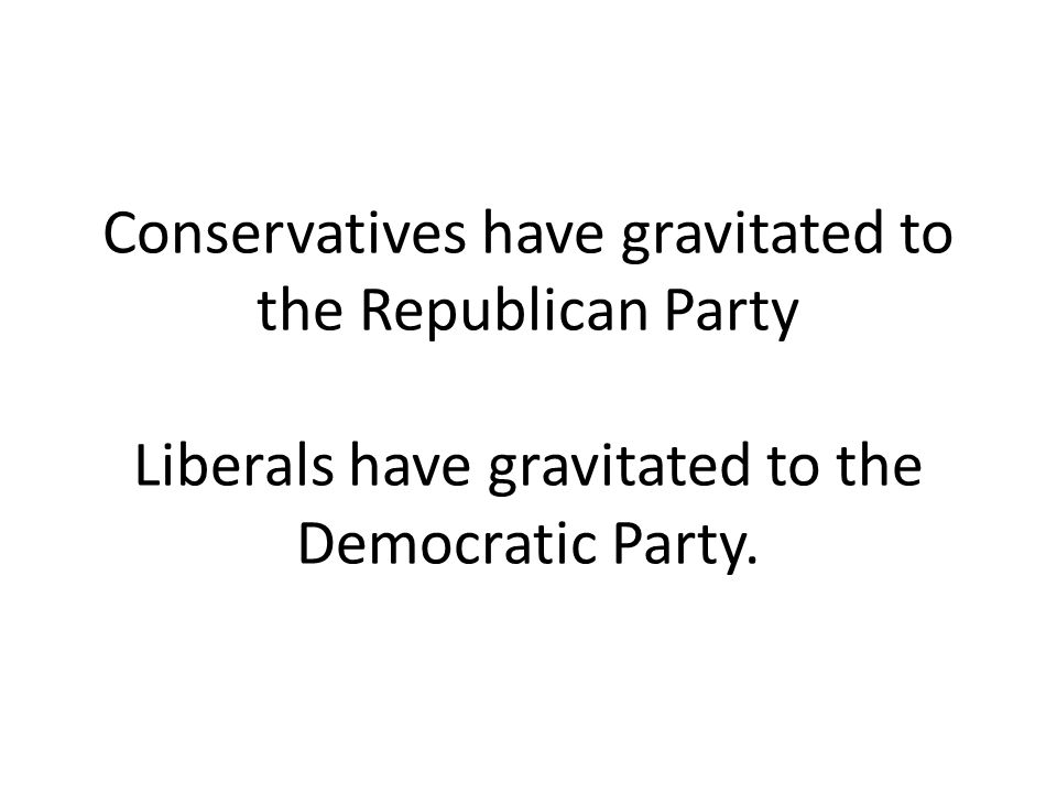 Conservatives have gravitated to the Republican Party Liberals have gravitated to the Democratic Party.