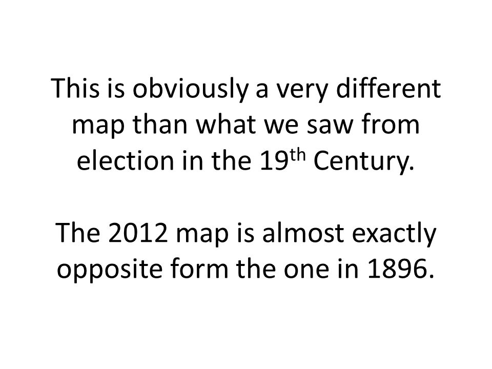 This is obviously a very different map than what we saw from election in the 19th Century.