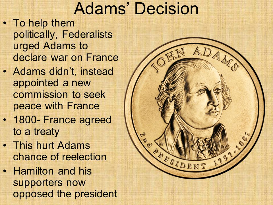 Adams' Decision To help them politically, Federalists urged Adams to declare war on France.
