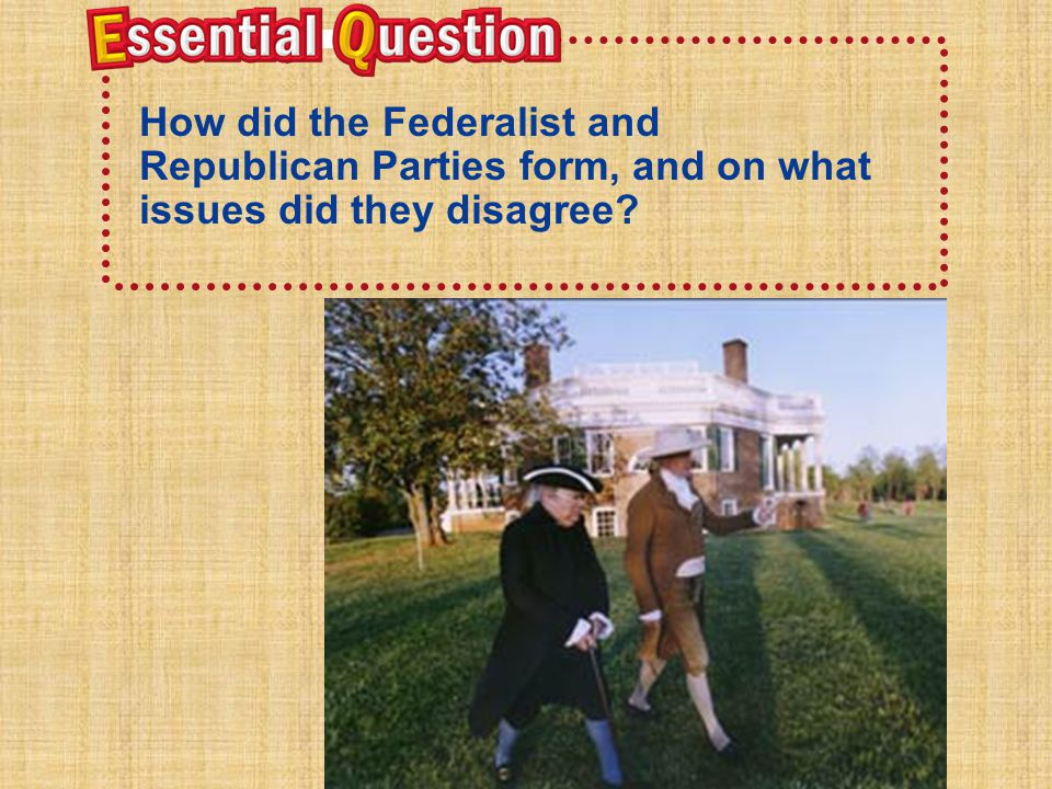 Essential Question How did the Federalist and Republican Parties form, and on what issues did they disagree