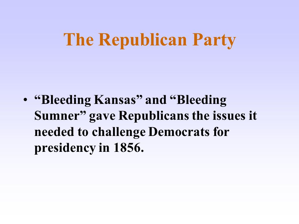 The Republican Party Bleeding Kansas and Bleeding Sumner gave Republicans the issues it needed to challenge Democrats for presidency in 1856.