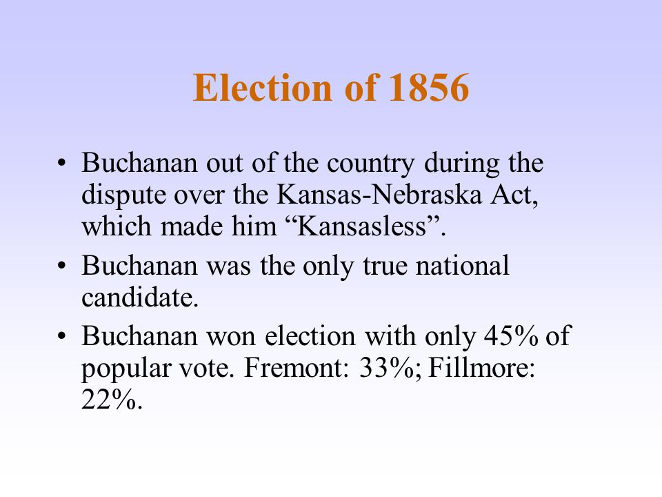 Election of 1856 Buchanan out of the country during the dispute over the Kansas-Nebraska Act, which made him Kansasless .