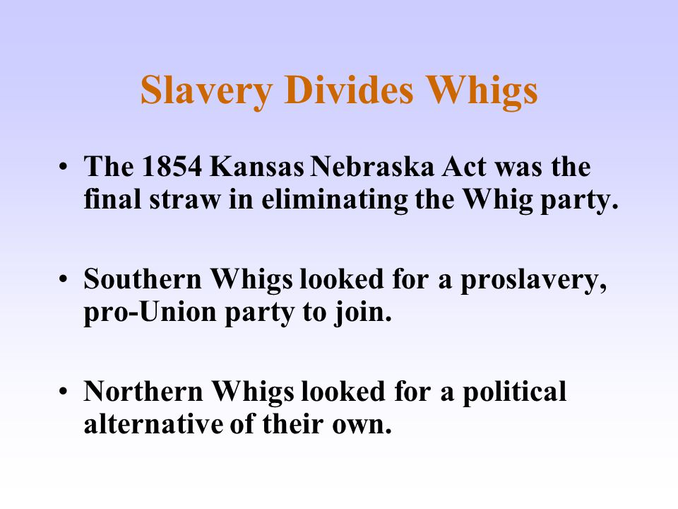 Slavery Divides Whigs The 1854 Kansas Nebraska Act was the final straw in eliminating the Whig party.
