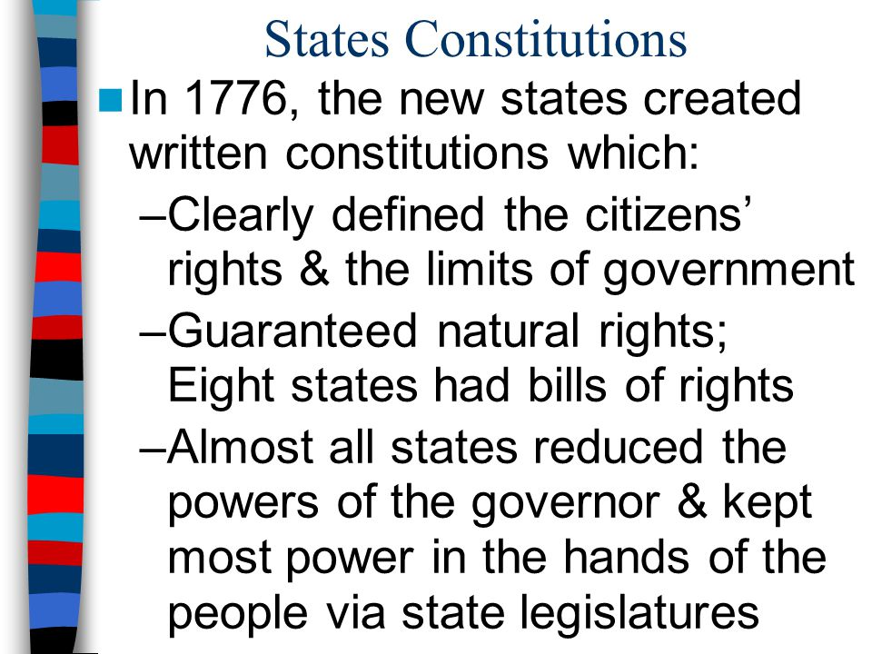 States Constitutions In 1776, the new states created written constitutions which: Clearly defined the citizens' rights & the limits of government.