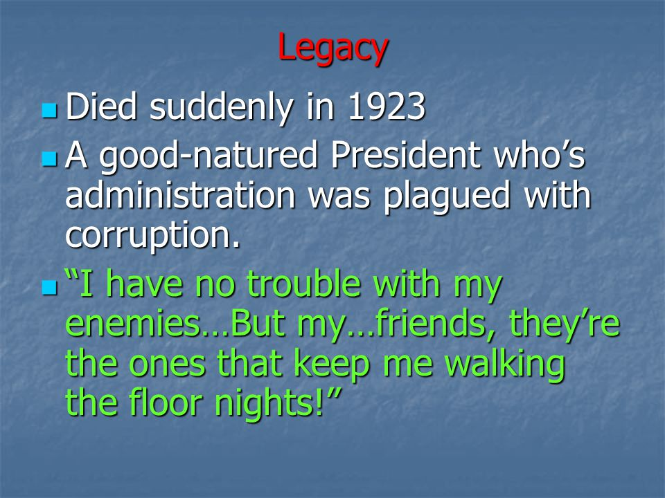 Legacy Died suddenly in 1923. A good-natured President who's administration was plagued with corruption.