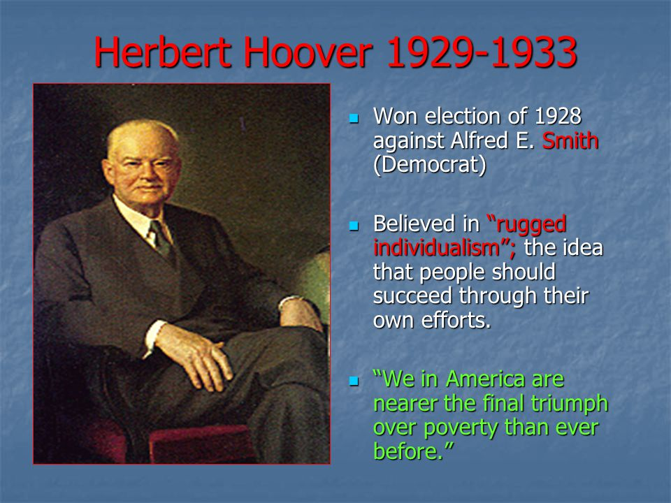 Herbert Hoover 1929-1933 Won election of 1928 against Alfred E. Smith (Democrat)