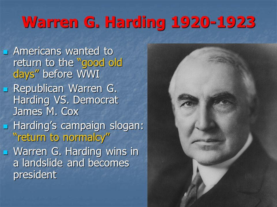 Warren G. Harding 1920-1923 Americans wanted to return to the good old days before WWI. Republican Warren G. Harding VS. Democrat James M. Cox.