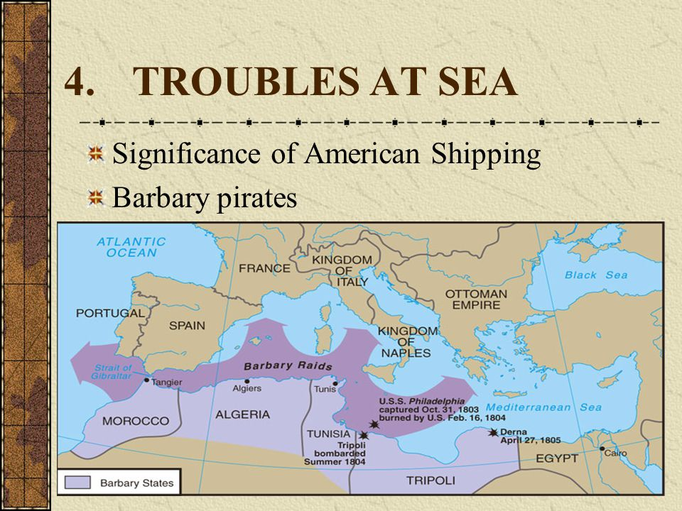 4. TROUBLES AT SEA Significance of American Shipping Barbary pirates