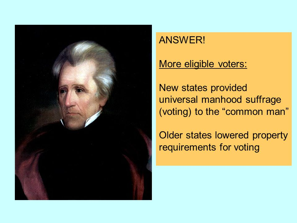 ANSWER! More eligible voters: New states provided. universal manhood suffrage. (voting) to the common man