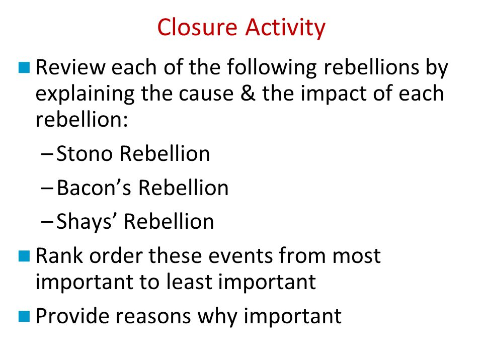 Closure Activity Review each of the following rebellions by explaining the cause & the impact of each rebellion: