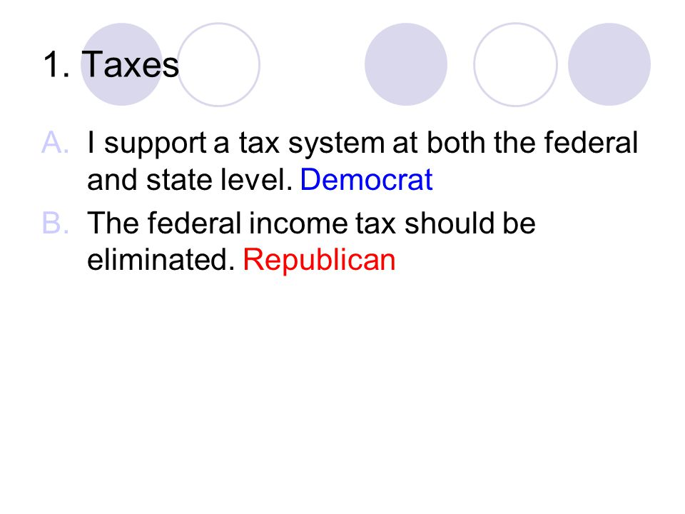 1. Taxes I support a tax system at both the federal and state level.