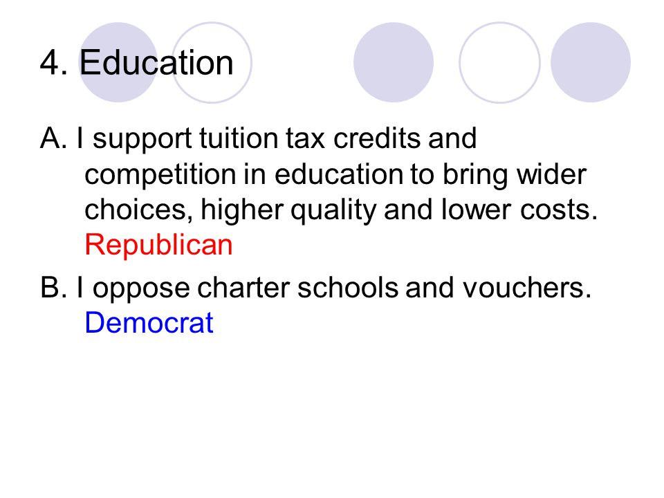 4. Education A. I support tuition tax credits and competition in education to bring wider choices, higher quality and lower costs. Republican.
