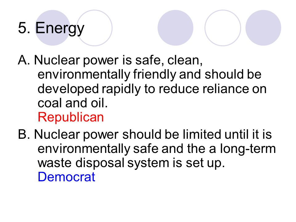 5. Energy A. Nuclear power is safe, clean, environmentally friendly and should be developed rapidly to reduce reliance on coal and oil. Republican.