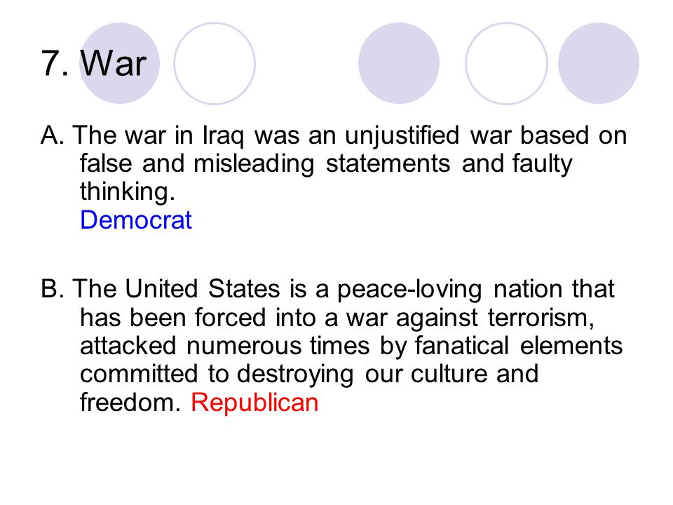 7. War A. The war in Iraq was an unjustified war based on false and misleading statements and faulty thinking. Democrat.