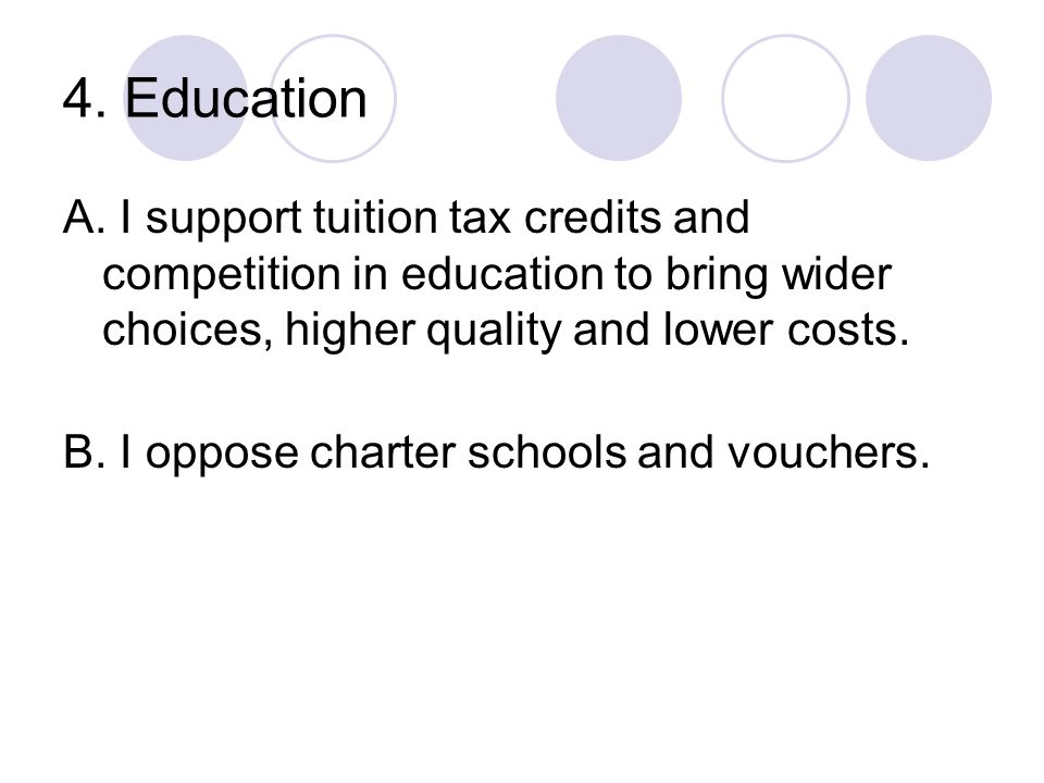 4. Education A. I support tuition tax credits and competition in education to bring wider choices, higher quality and lower costs.