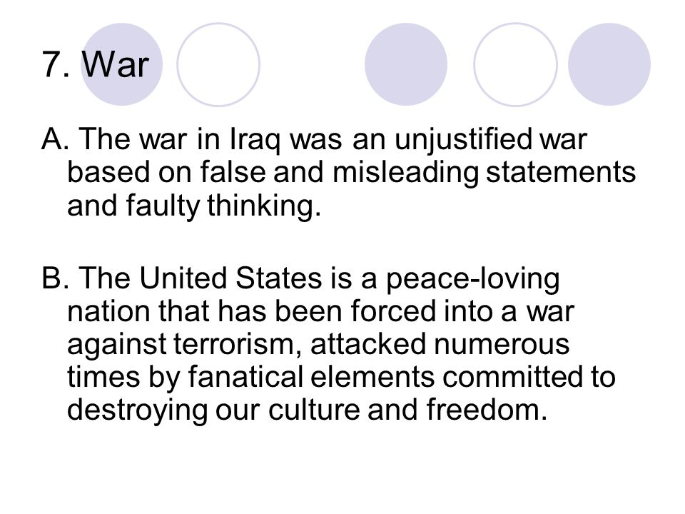 7. War A. The war in Iraq was an unjustified war based on false and misleading statements and faulty thinking.