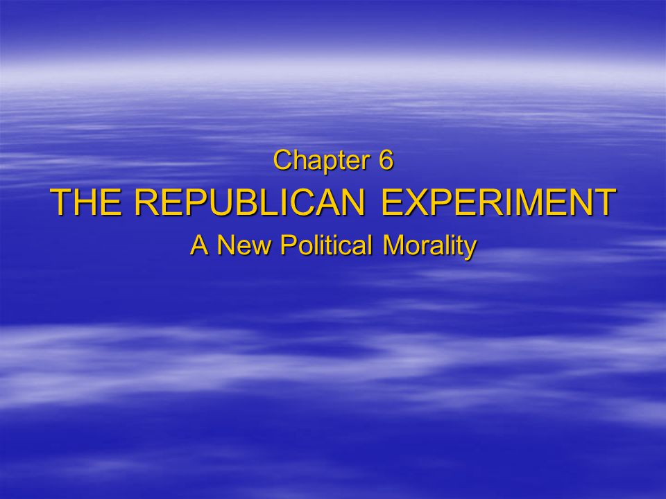 Chapter 6 THE REPUBLICAN EXPERIMENT A New Political Morality