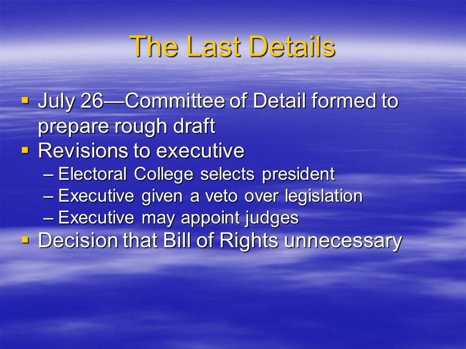 The Last Details July 26—Committee of Detail formed to prepare rough draft. Revisions to executive.