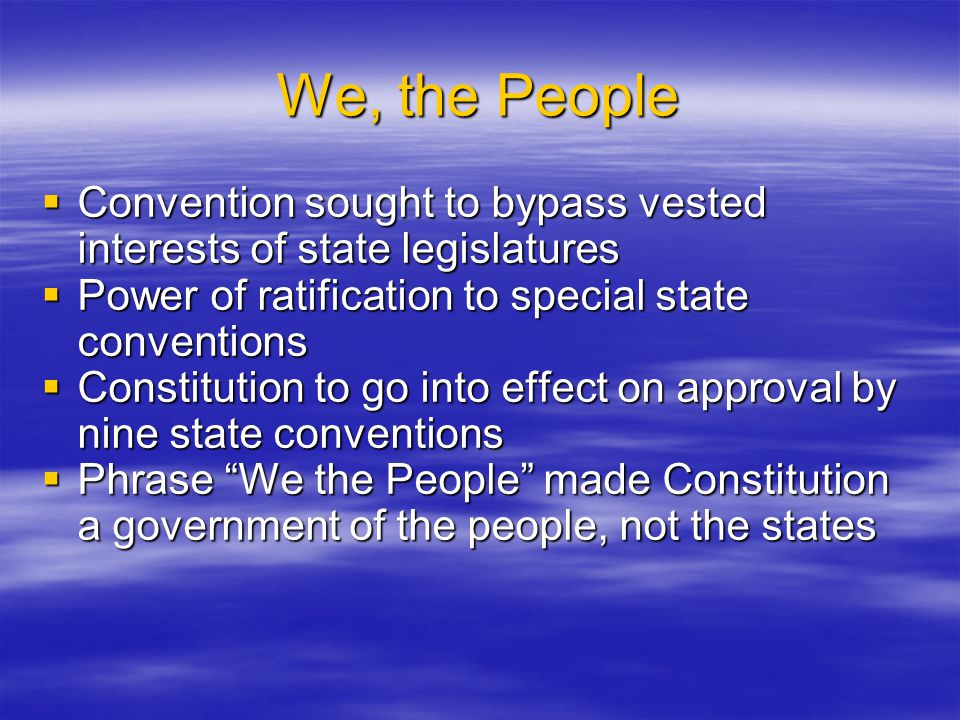 We, the People Convention sought to bypass vested interests of state legislatures. Power of ratification to special state conventions.