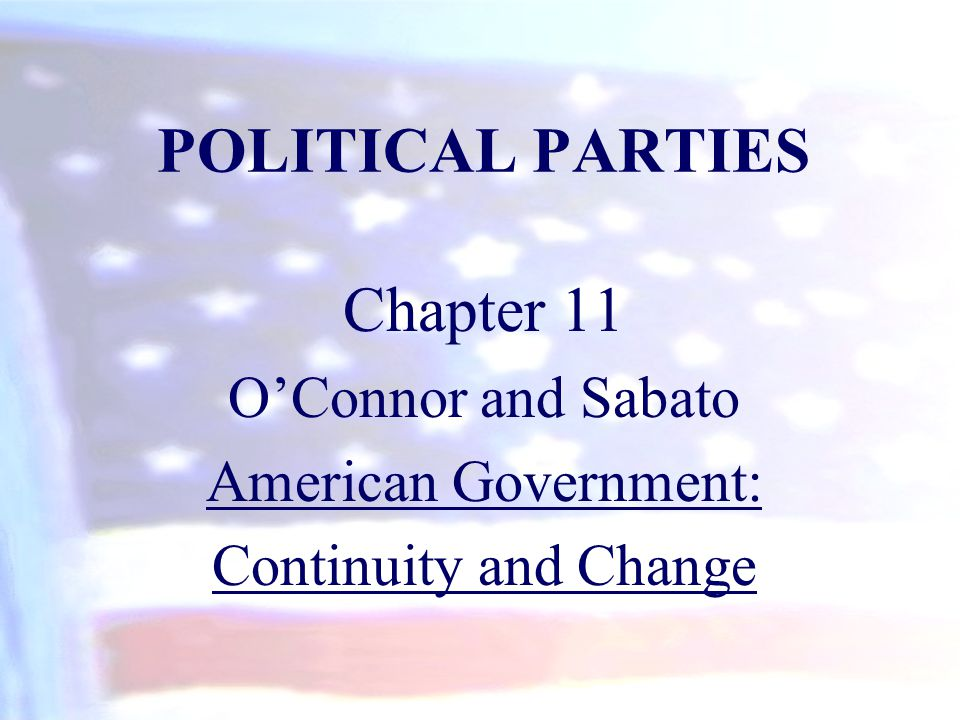 POLITICAL PARTIES Chapter 11 O'Connor and Sabato American Government: