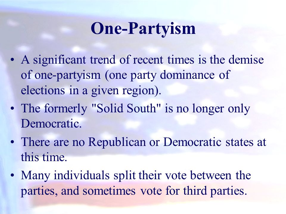 One-Partyism A significant trend of recent times is the demise of one-partyism (one party dominance of elections in a given region).