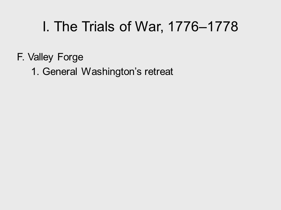 I. The Trials of War, 1776–1778 F. Valley Forge 1. General Washington's retreat I. The Trials of War, 1776–1778.