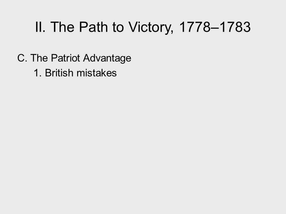 II. The Path to Victory, 1778–1783 C. The Patriot Advantage 1. British mistakes II. The Path to Victory, 1778–1783.