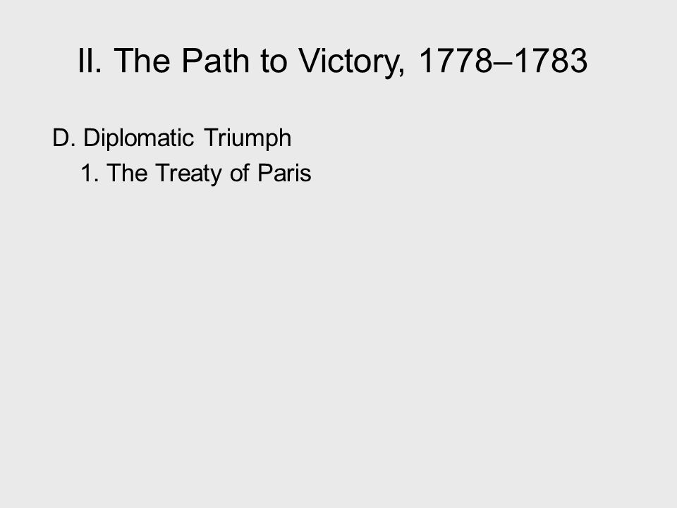 II. The Path to Victory, 1778–1783 D. Diplomatic Triumph 1. The Treaty of Paris II. The Path to Victory, 1778–1783.