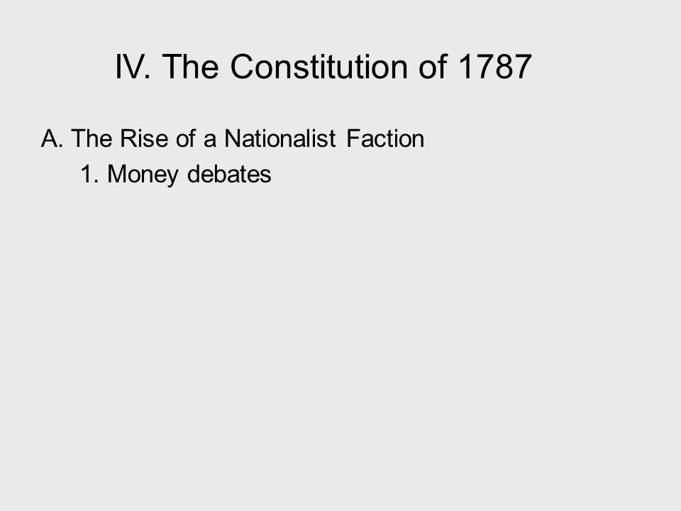 IV. The Constitution of 1787 A. The Rise of a Nationalist Faction 1. Money debates IV. The Constitution of 1787.