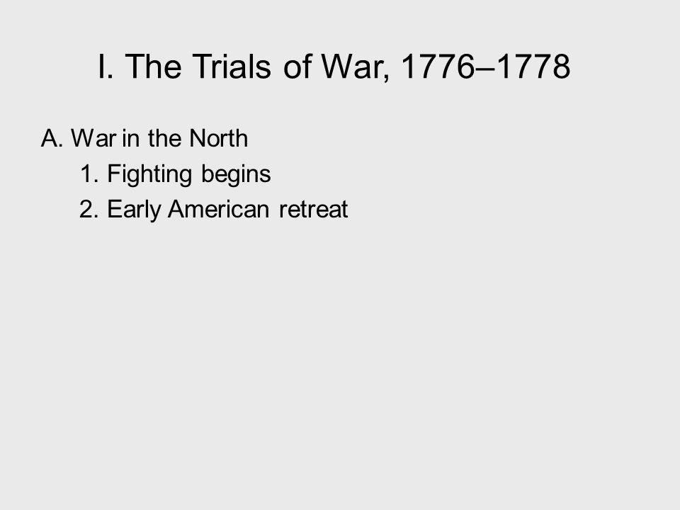 I. The Trials of War, 1776–1778 A. War in the North 1. Fighting begins 2. Early American retreat I. The Trials of War, 1776–1778.