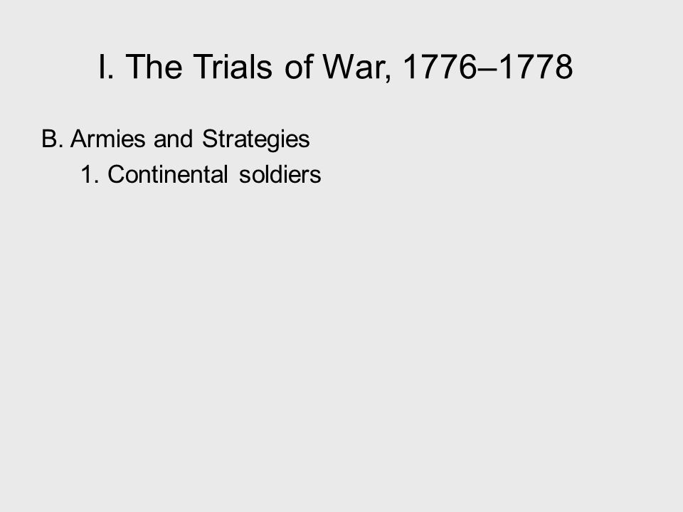I. The Trials of War, 1776–1778 B. Armies and Strategies 1. Continental soldiers I. The Trials of War, 1776–1778.