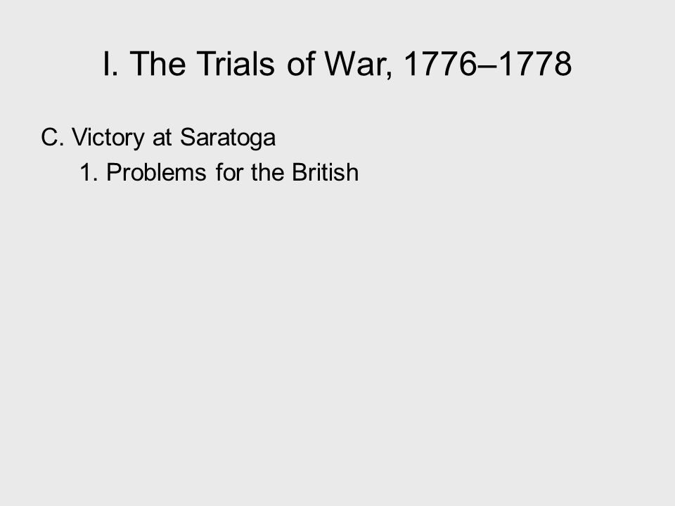 I. The Trials of War, 1776–1778 C. Victory at Saratoga 1. Problems for the British I. The Trials of War, 1776–1778.