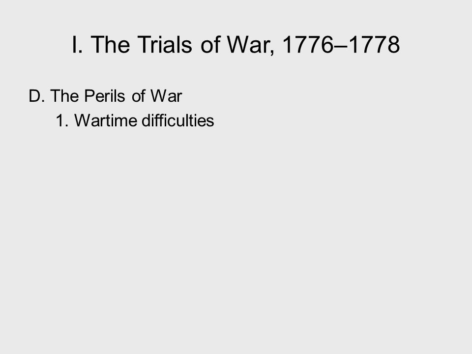 I. The Trials of War, 1776–1778 D. The Perils of War 1. Wartime difficulties I. The Trials of War, 1776–1778.