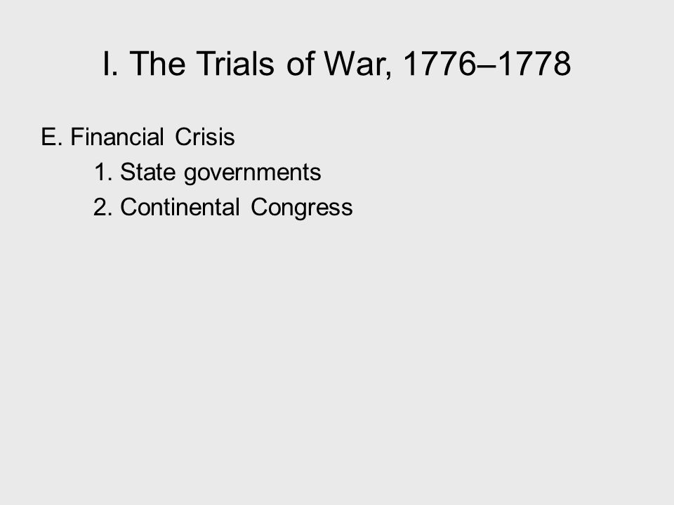 I. The Trials of War, 1776–1778 E. Financial Crisis 1. State governments 2. Continental Congress I. The Trials of War, 1776–1778.