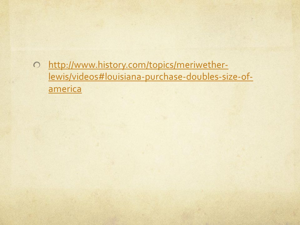 http://www.history.com/topics/meriwether- lewis/videos#louisiana-purchase-doubles-size-of- america