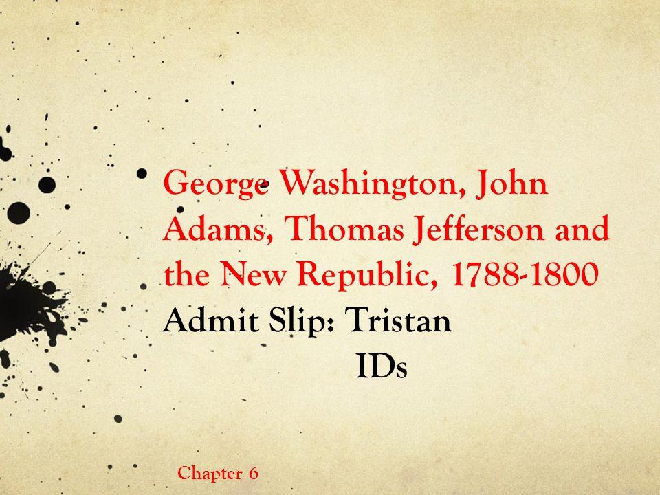 George Washington, John Adams, Thomas Jefferson and the New Republic, 1788-1800 Admit Slip: Tristan IDs