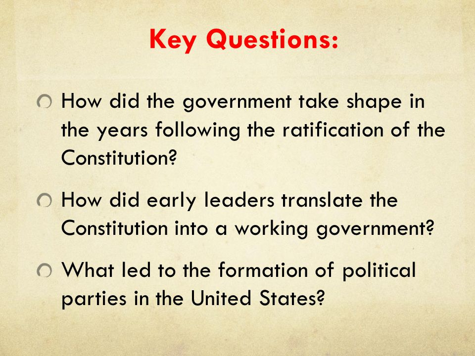 Key Questions: How did the government take shape in the years following the ratification of the Constitution