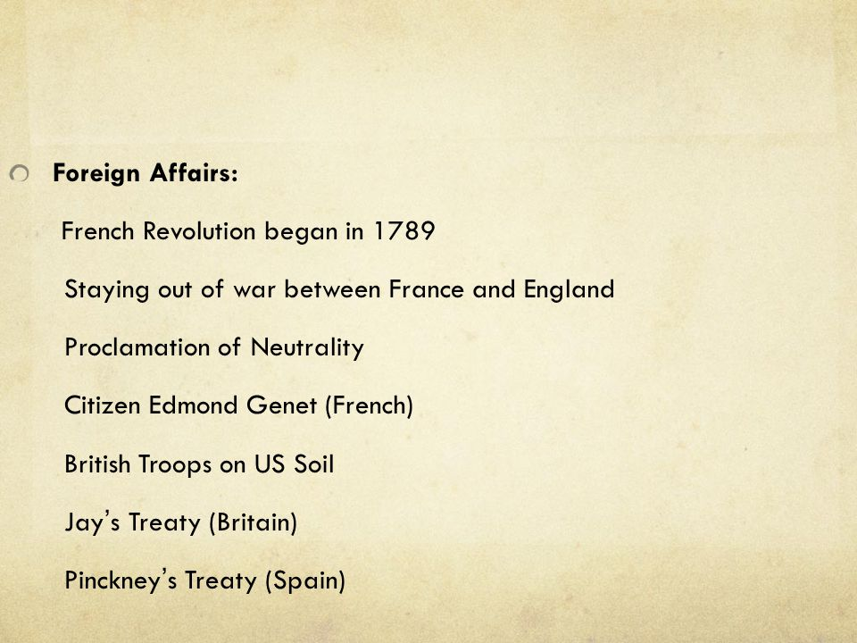 Foreign Affairs: French Revolution began in 1789. Staying out of war between France and England. Proclamation of Neutrality.