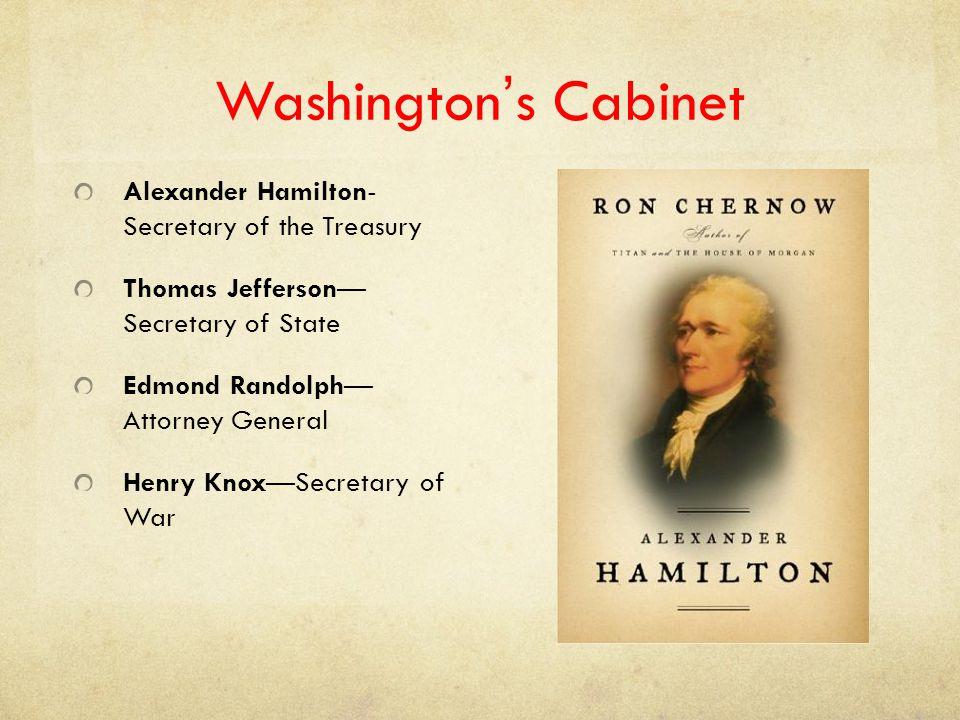 Washington's Cabinet Alexander Hamilton- Secretary of the Treasury