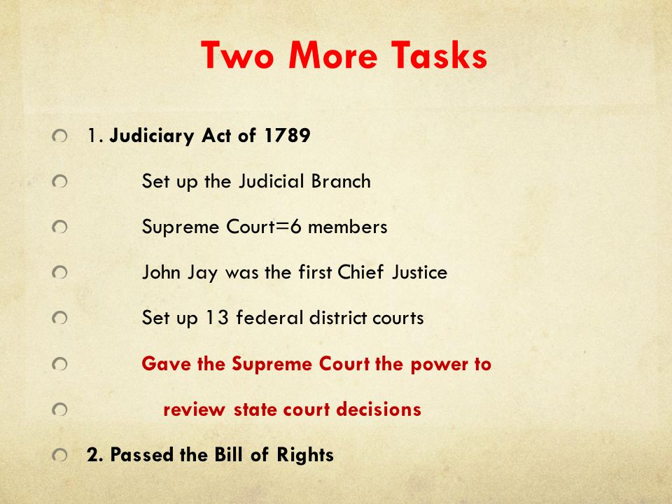 Two More Tasks 1. Judiciary Act of 1789 Set up the Judicial Branch