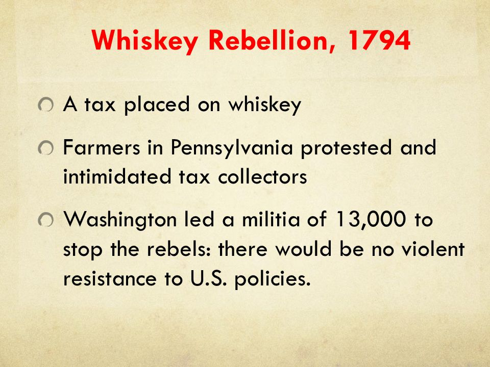 Whiskey Rebellion, 1794 A tax placed on whiskey