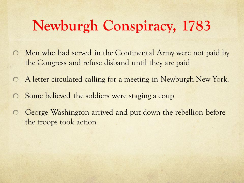 Newburgh Conspiracy, 1783 Men who had served in the Continental Army were not paid by the Congress and refuse disband until they are paid.