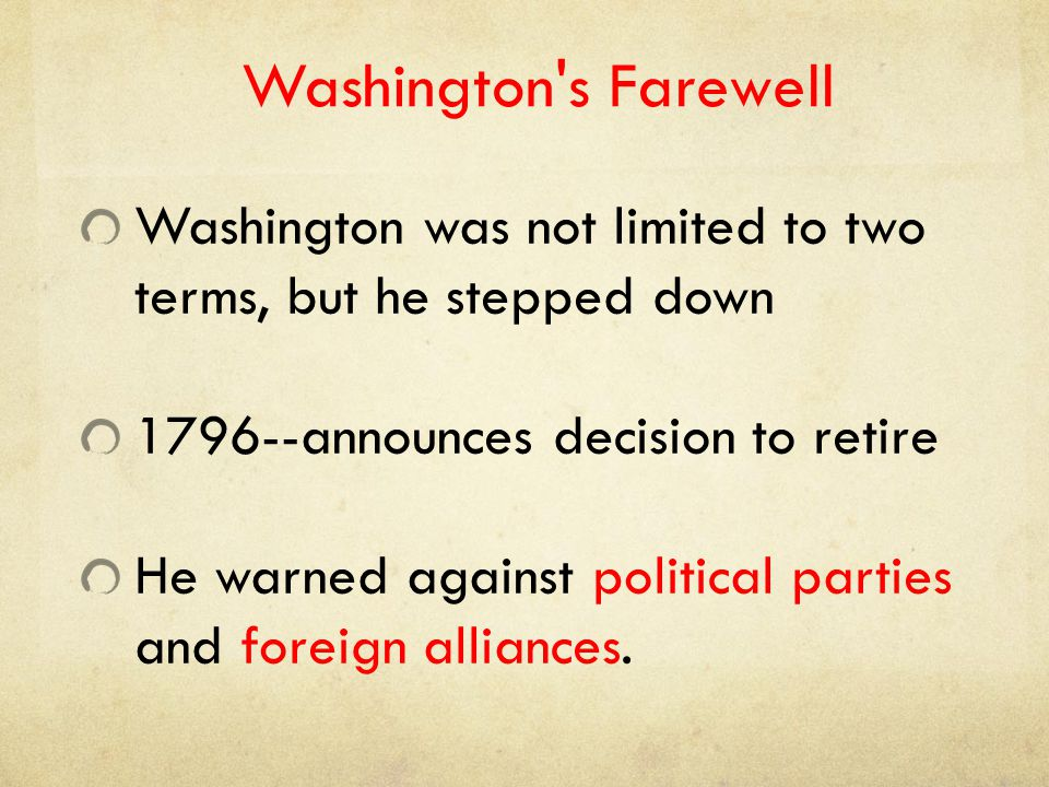 Washington s Farewell Washington was not limited to two terms, but he stepped down. 1796--announces decision to retire.