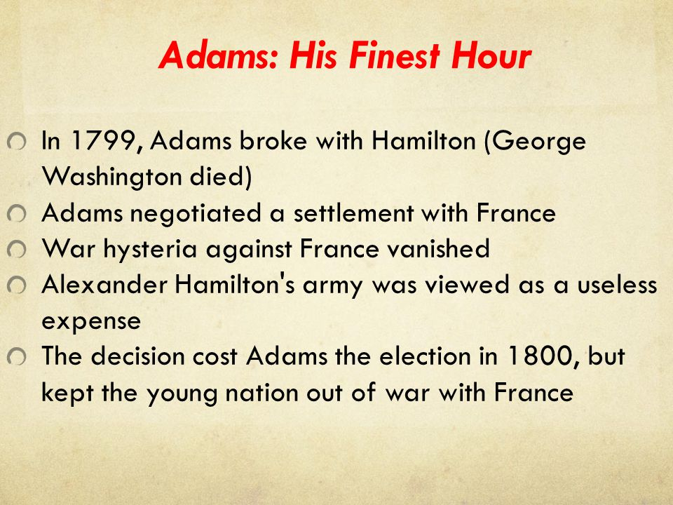 Adams: His Finest Hour In 1799, Adams broke with Hamilton (George Washington died) Adams negotiated a settlement with France.