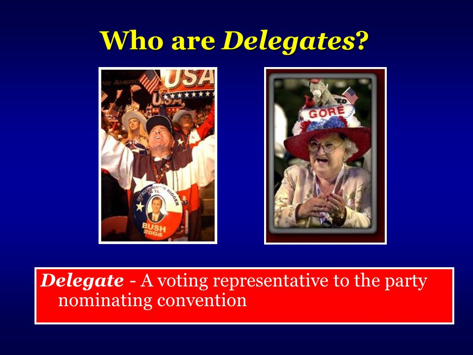 Who are Delegates Delegate - A voting representative to the party nominating convention