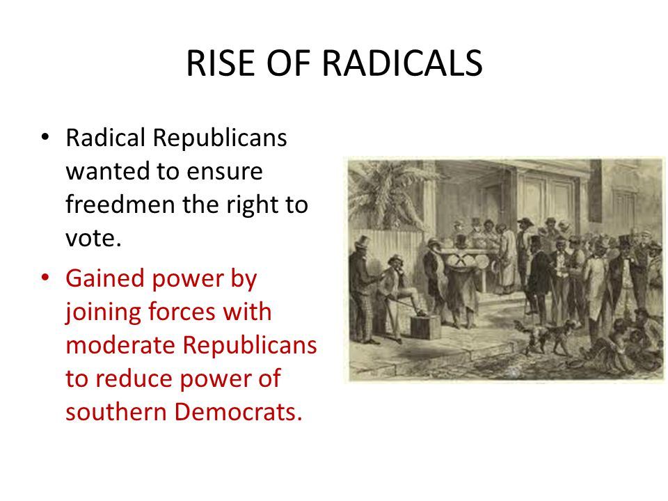 RISE OF RADICALS Radical Republicans wanted to ensure freedmen the right to vote.