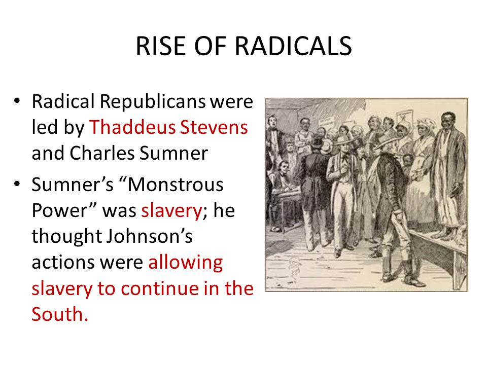 RISE OF RADICALS Radical Republicans were led by Thaddeus Stevens and Charles Sumner.