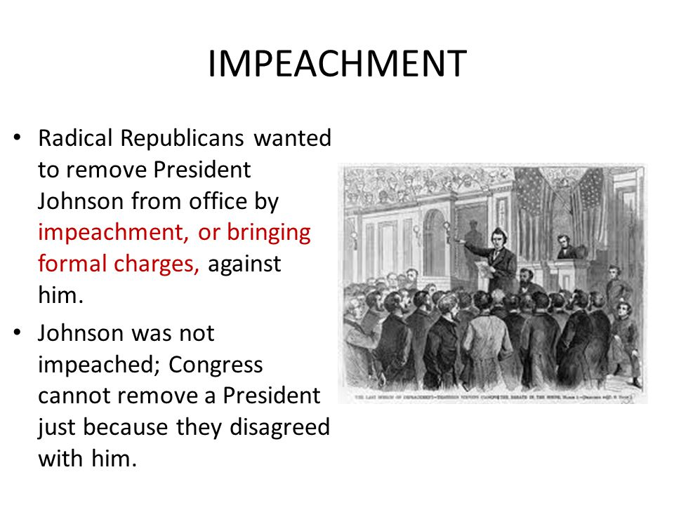 IMPEACHMENT Radical Republicans wanted to remove President Johnson from office by impeachment, or bringing formal charges, against him.